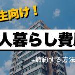 【経験談】大学生の一人暮らし費用から節約する方法まで徹底解説!